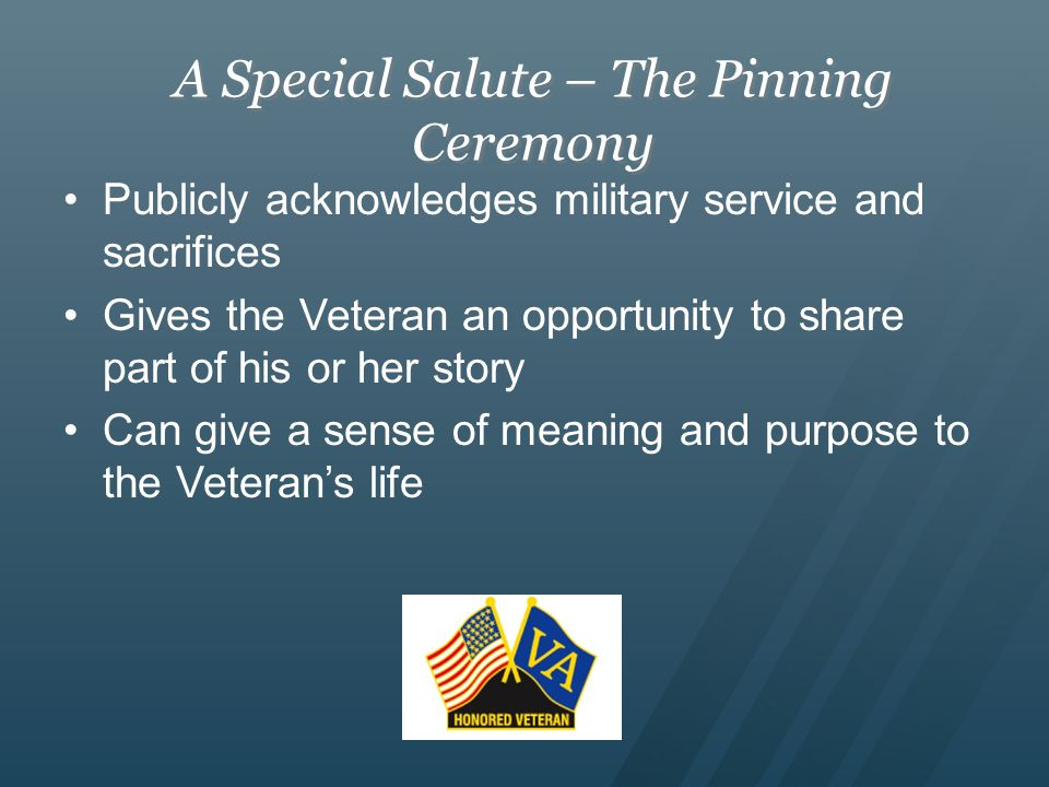 A Special Salute – The Pinning Ceremony Publicly acknowledges military service and sacrifices Gives the Veteran an opportunity to share part of his or her story Can give a sense of meaning and purpose to the Veteran's life