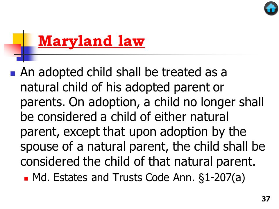 Maryland law An adopted child shall be treated as a natural child of his adopted parent or parents.