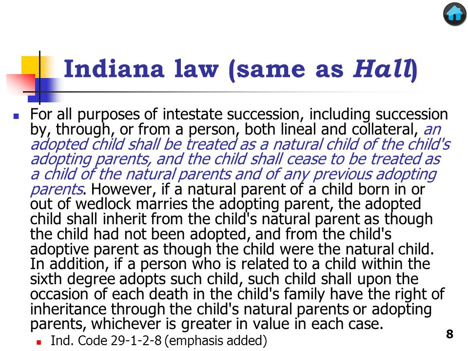 Indiana law (same as Hall ) For all purposes of intestate succession, including succession by, through, or from a person, both lineal and collateral, an adopted child shall be treated as a natural child of the child s adopting parents, and the child shall cease to be treated as a child of the natural parents and of any previous adopting parents.