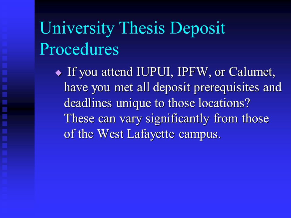 University Thesis Deposit Procedures  If you attend IUPUI, IPFW, or Calumet, have you met all deposit prerequisites and deadlines unique to those locations.