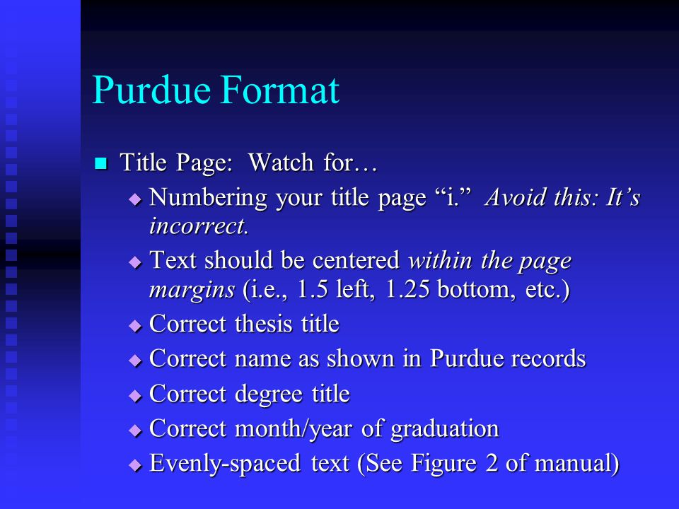 "Purdue Format Title Page: Watch for… Title Page: Watch for…  Numbering your title page ""i."" Avoid this: It's incorrect.  Text should be centered wit"