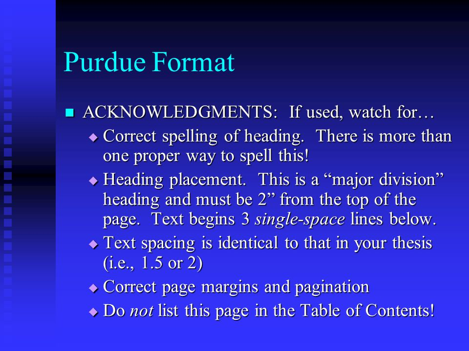 Purdue Format ACKNOWLEDGMENTS: If used, watch for… ACKNOWLEDGMENTS: If used, watch for…  Correct spelling of heading. There is more than one proper w