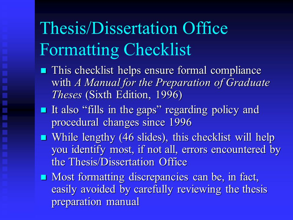 Thesis/Dissertation Office Formatting Checklist This checklist helps ensure formal compliance with A Manual for the Preparation of Graduate Theses (Sixth Edition, 1996) This checklist helps ensure formal compliance with A Manual for the Preparation of Graduate Theses (Sixth Edition, 1996) It also fills in the gaps regarding policy and procedural changes since 1996 It also fills in the gaps regarding policy and procedural changes since 1996 While lengthy (46 slides), this checklist will help you identify most, if not all, errors encountered by the Thesis/Dissertation Office While lengthy (46 slides), this checklist will help you identify most, if not all, errors encountered by the Thesis/Dissertation Office Most formatting discrepancies can be, in fact, easily avoided by carefully reviewing the thesis preparation manual Most formatting discrepancies can be, in fact, easily avoided by carefully reviewing the thesis preparation manual