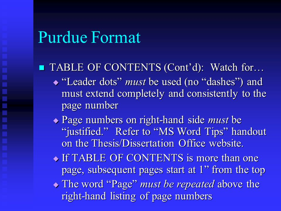 Purdue Format TABLE OF CONTENTS (Cont'd): Watch for… TABLE OF CONTENTS (Cont'd): Watch for…  Leader dots must be used (no dashes ) and must extend completely and consistently to the page number  Page numbers on right-hand side must be justified. Refer to MS Word Tips handout on the Thesis/Dissertation Office website.