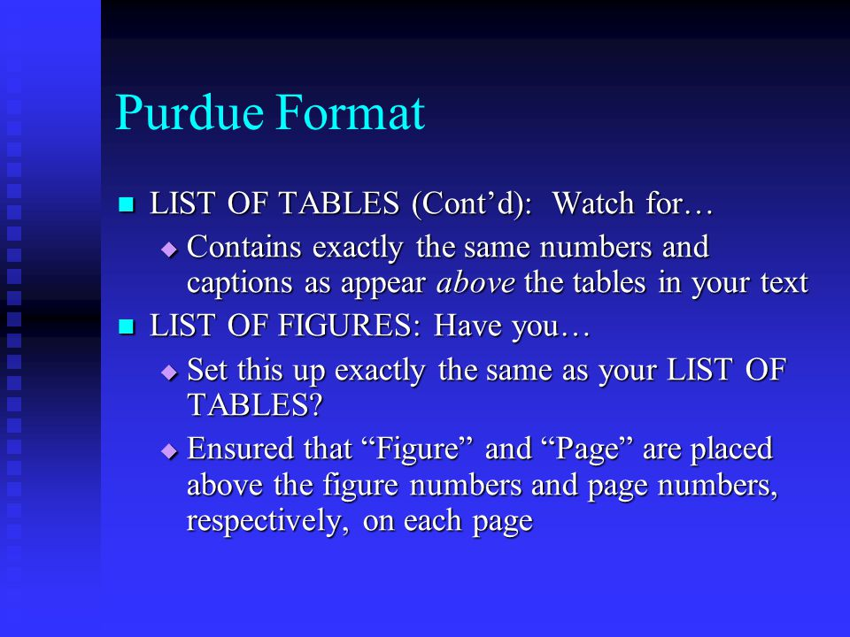 Purdue Format LIST OF TABLES (Cont'd): Watch for… LIST OF TABLES (Cont'd): Watch for…  Contains exactly the same numbers and captions as appear above the tables in your text LIST OF FIGURES: Have you… LIST OF FIGURES: Have you…  Set this up exactly the same as your LIST OF TABLES.