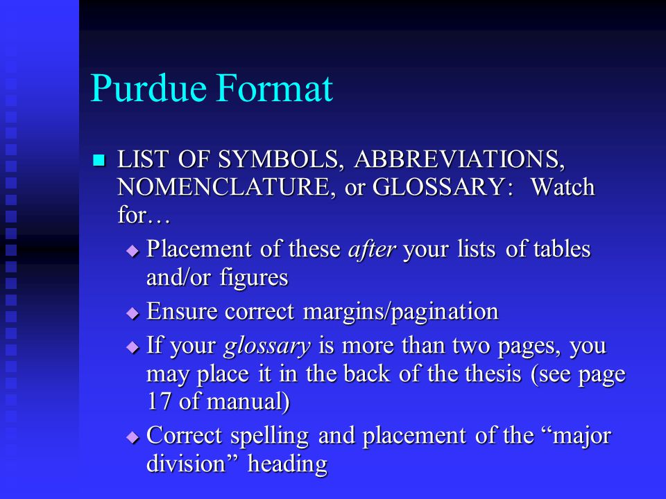 Purdue Format LIST OF SYMBOLS, ABBREVIATIONS, NOMENCLATURE, or GLOSSARY: Watch for… LIST OF SYMBOLS, ABBREVIATIONS, NOMENCLATURE, or GLOSSARY: Watch for…  Placement of these after your lists of tables and/or figures  Ensure correct margins/pagination  If your glossary is more than two pages, you may place it in the back of the thesis (see page 17 of manual)  Correct spelling and placement of the major division heading