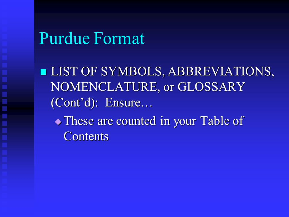 Purdue Format LIST OF SYMBOLS, ABBREVIATIONS, NOMENCLATURE, or GLOSSARY (Cont'd): Ensure… LIST OF SYMBOLS, ABBREVIATIONS, NOMENCLATURE, or GLOSSARY (Cont'd): Ensure…  These are counted in your Table of Contents