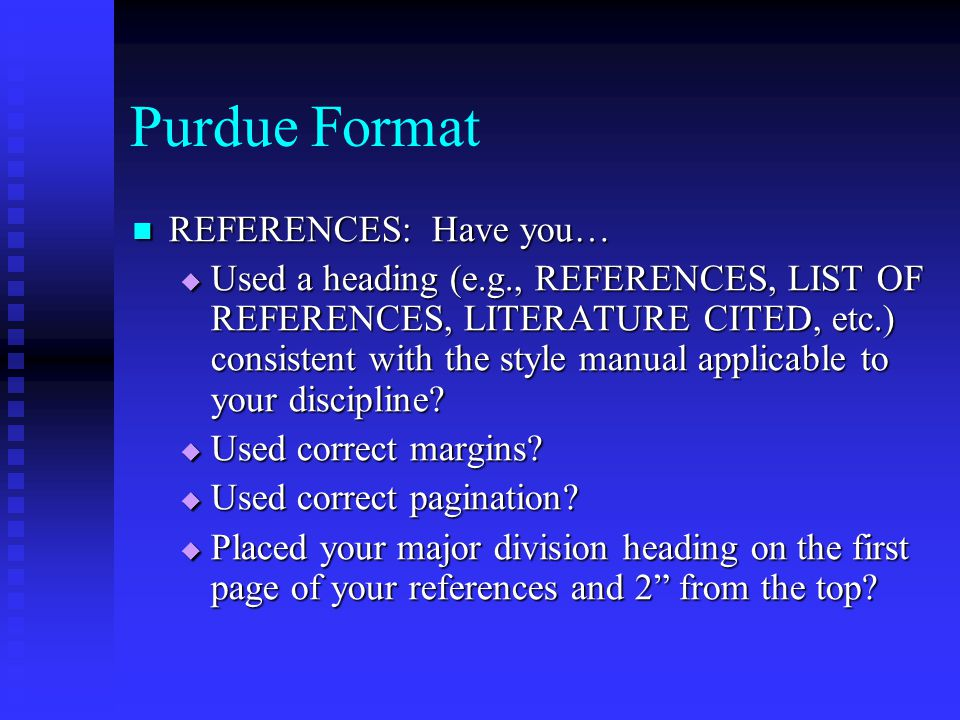 Purdue Format REFERENCES: Have you… REFERENCES: Have you…  Used a heading (e.g., REFERENCES, LIST OF REFERENCES, LITERATURE CITED, etc.) consistent with the style manual applicable to your discipline.
