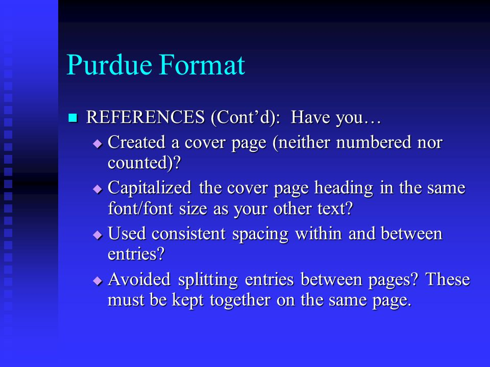 Purdue Format REFERENCES (Cont'd): Have you… REFERENCES (Cont'd): Have you…  Created a cover page (neither numbered nor counted)?  Capitalized the c