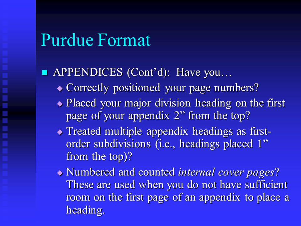 Purdue Format APPENDICES (Cont'd): Have you… APPENDICES (Cont'd): Have you…  Correctly positioned your page numbers?  Placed your major division hea