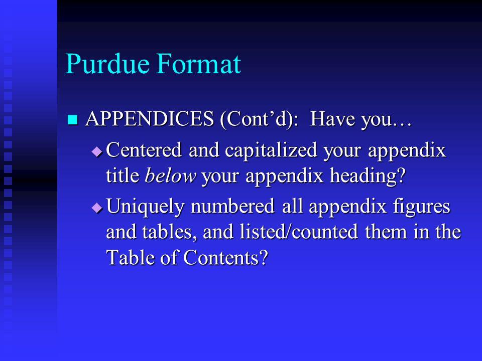 Purdue Format APPENDICES (Cont'd): Have you… APPENDICES (Cont'd): Have you…  Centered and capitalized your appendix title below your appendix heading.