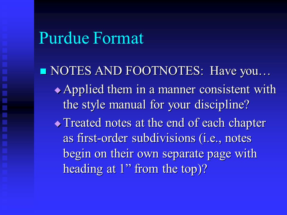 Purdue Format NOTES AND FOOTNOTES: Have you… NOTES AND FOOTNOTES: Have you…  Applied them in a manner consistent with the style manual for your disci