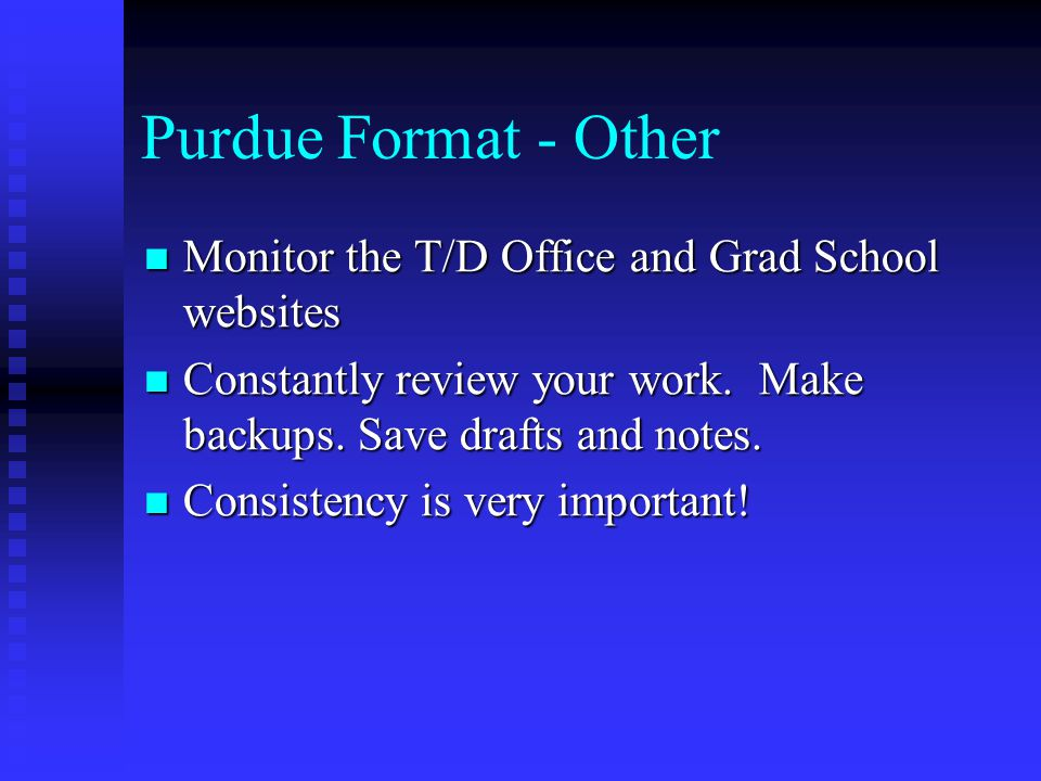 Purdue Format - Other Monitor the T/D Office and Grad School websites Monitor the T/D Office and Grad School websites Constantly review your work. Mak