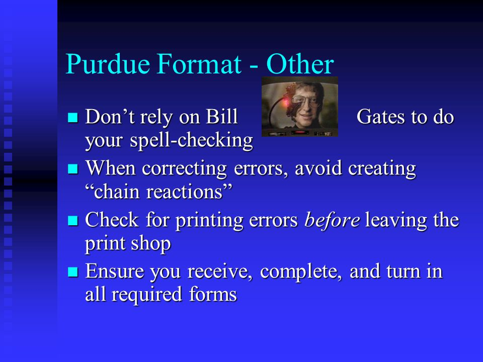 Purdue Format - Other Don't rely on Bill Gates to do your spell-checking Don't rely on Bill Gates to do your spell-checking When correcting errors, avoid creating chain reactions When correcting errors, avoid creating chain reactions Check for printing errors before leaving the print shop Check for printing errors before leaving the print shop Ensure you receive, complete, and turn in all required forms Ensure you receive, complete, and turn in all required forms