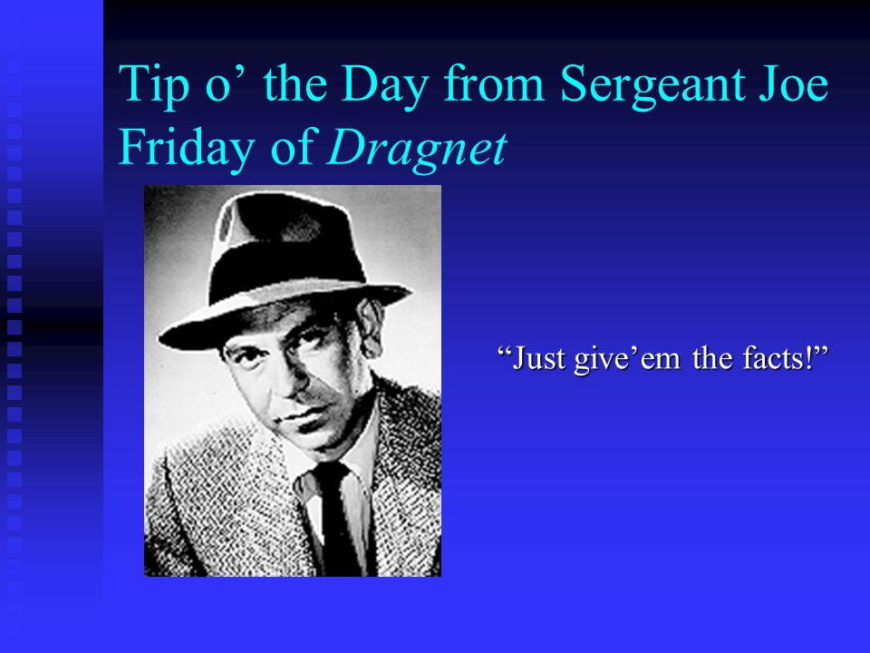 Tip o' the Day from Sergeant Joe Friday of Dragnet Just give'em the facts!