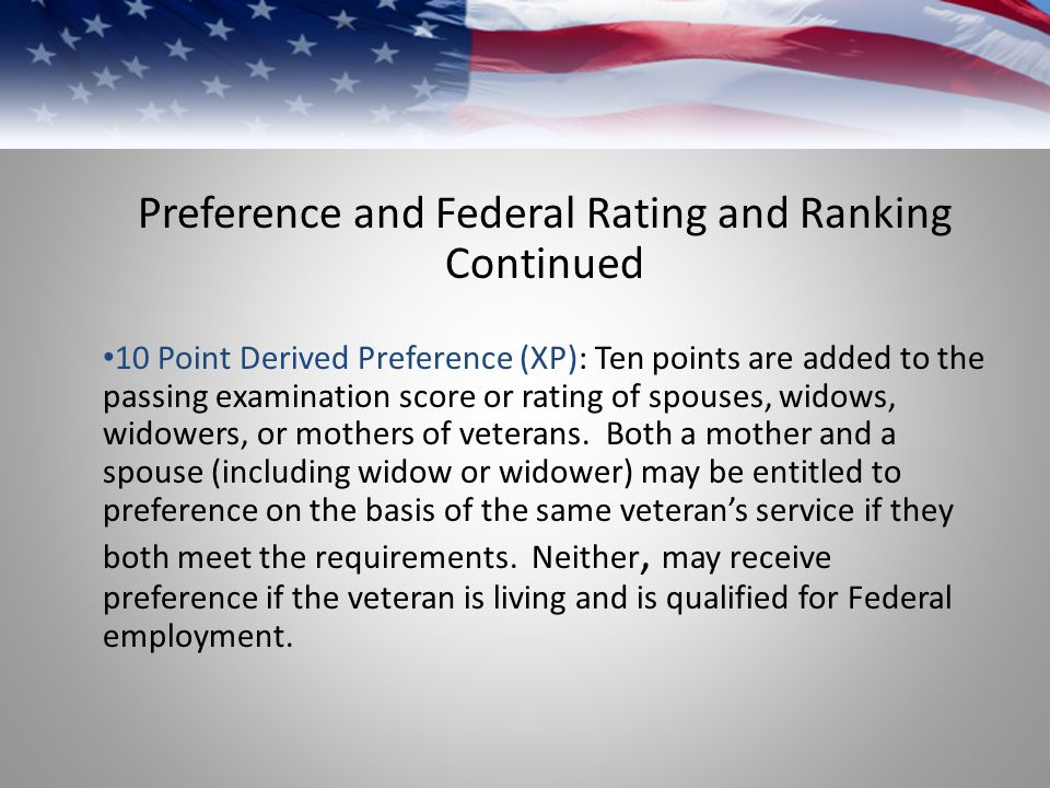 Preference and Federal Rating and Ranking Continued 10 Point Derived Preference (XP): Ten points are added to the passing examination score or rating of spouses, widows, widowers, or mothers of veterans.
