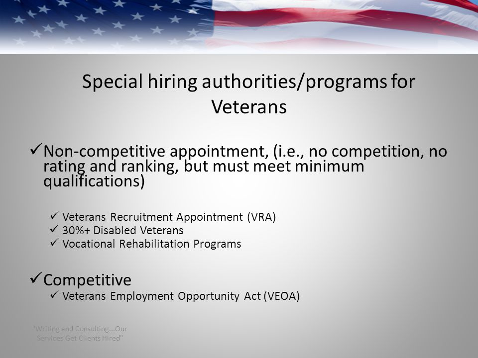 Special hiring authorities/programs for Veterans Non-competitive appointment, (i.e., no competition, no rating and ranking, but must meet minimum qualifications) Veterans Recruitment Appointment (VRA) 30%+ Disabled Veterans Vocational Rehabilitation Programs Competitive Veterans Employment Opportunity Act (VEOA) Writing and Consulting...Our Services Get Clients Hired