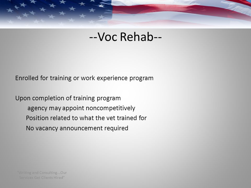 --Voc Rehab-- Enrolled for training or work experience program Upon completion of training program agency may appoint noncompetitively Position related to what the vet trained for No vacancy announcement required Writing and Consulting...Our Services Get Clients Hired