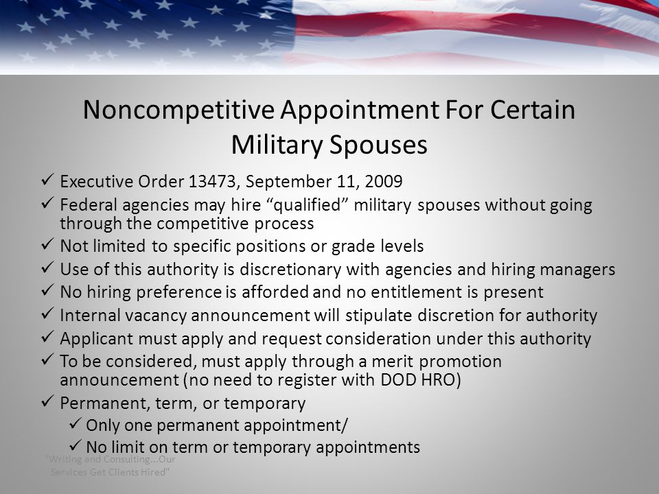 Noncompetitive Appointment For Certain Military Spouses Executive Order 13473, September 11, 2009 Federal agencies may hire qualified military spouses without going through the competitive process Not limited to specific positions or grade levels Use of this authority is discretionary with agencies and hiring managers No hiring preference is afforded and no entitlement is present Internal vacancy announcement will stipulate discretion for authority Applicant must apply and request consideration under this authority To be considered, must apply through a merit promotion announcement (no need to register with DOD HRO) Permanent, term, or temporary Only one permanent appointment/ No limit on term or temporary appointments Writing and Consulting...Our Services Get Clients Hired