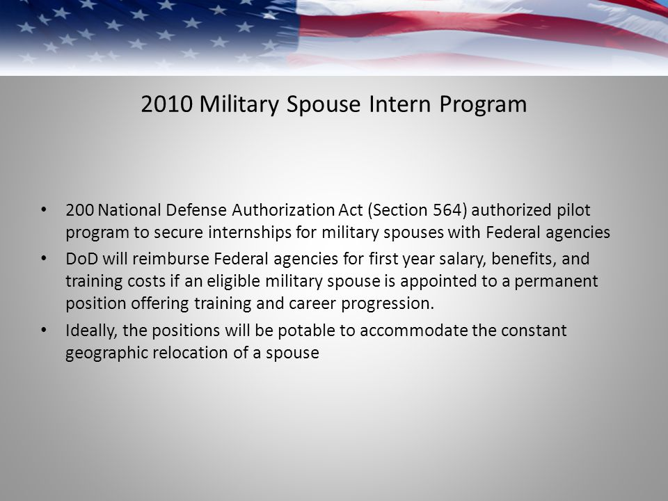 2010 Military Spouse Intern Program 200 National Defense Authorization Act (Section 564) authorized pilot program to secure internships for military spouses with Federal agencies DoD will reimburse Federal agencies for first year salary, benefits, and training costs if an eligible military spouse is appointed to a permanent position offering training and career progression.