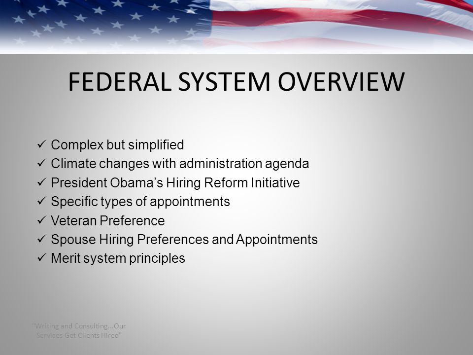 FEDERAL SYSTEM OVERVIEW Complex but simplified Climate changes with administration agenda President Obama's Hiring Reform Initiative Specific types of appointments Veteran Preference Spouse Hiring Preferences and Appointments Merit system principles Writing and Consulting...Our Services Get Clients Hired
