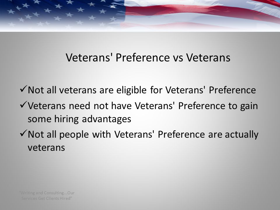 Veterans Preference vs Veterans Not all veterans are eligible for Veterans Preference Veterans need not have Veterans Preference to gain some hiring advantages Not all people with Veterans Preference are actually veterans Writing and Consulting...Our Services Get Clients Hired