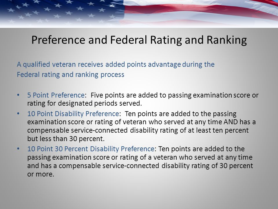 Preference and Federal Rating and Ranking A qualified veteran receives added points advantage during the Federal rating and ranking process 5 Point Preference: Five points are added to passing examination score or rating for designated periods served.