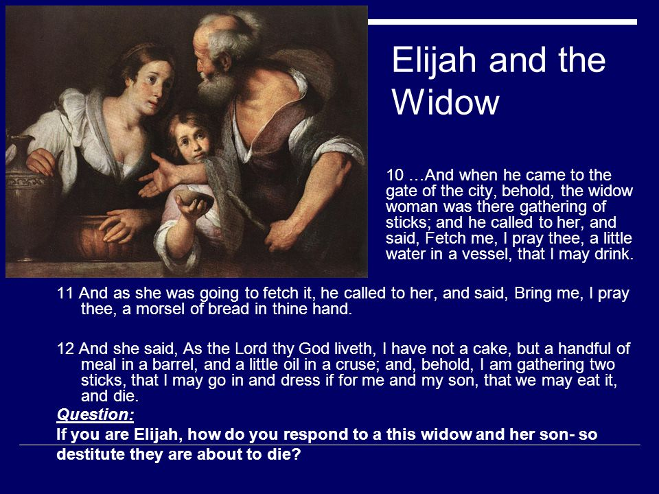 Elijah and the Widow 10 …And when he came to the gate of the city, behold, the widow woman was there gathering of sticks; and he called to her, and said, Fetch me, I pray thee, a little water in a vessel, that I may drink.