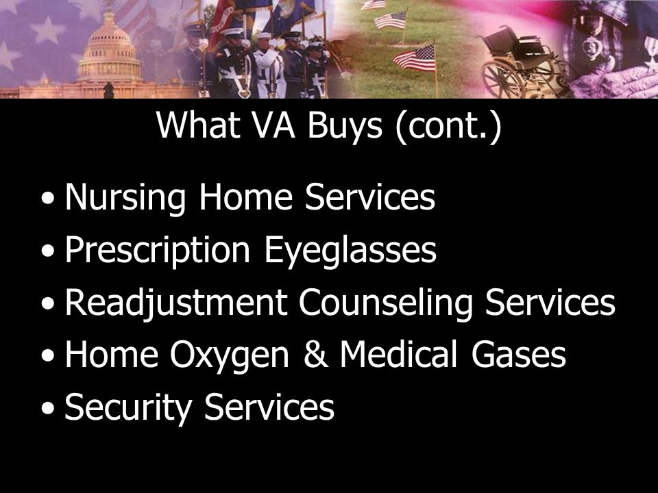 What VA Buys (cont.) Nursing Home Services Prescription Eyeglasses Readjustment Counseling Services Home Oxygen & Medical Gases Security Services