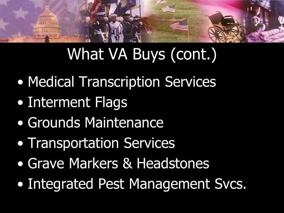 What VA Buys (cont.) Medical Transcription Services Interment Flags Grounds Maintenance Transportation Services Grave Markers & Headstones Integrated Pest Management Svcs.