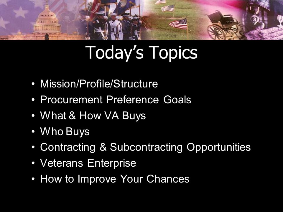 Today's Topics Mission/Profile/Structure Procurement Preference Goals What & How VA Buys Who Buys Contracting & Subcontracting Opportunities Veterans Enterprise How to Improve Your Chances