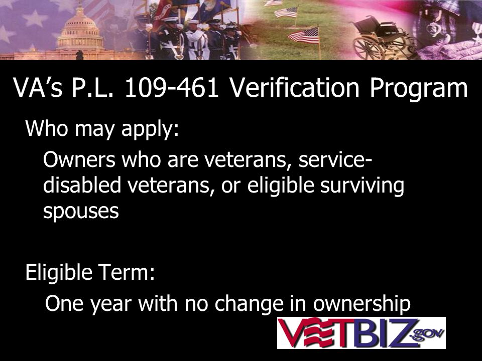 VA's P.L. 109-461 Verification Program Who may apply: Owners who are veterans, service- disabled veterans, or eligible surviving spouses Eligible Term