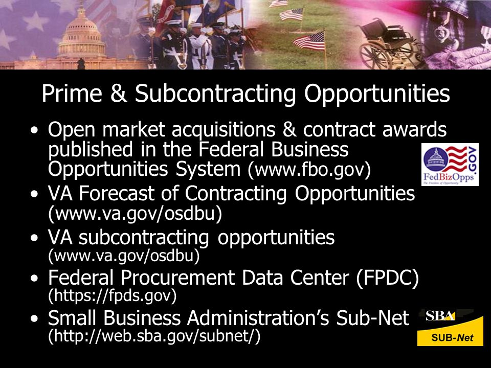 Prime & Subcontracting Opportunities Open market acquisitions & contract awards published in the Federal Business Opportunities System (www.fbo.gov) VA Forecast of Contracting Opportunities (www.va.gov/osdbu) VA subcontracting opportunities (www.va.gov/osdbu) Federal Procurement Data Center (FPDC) (https://fpds.gov) Small Business Administration's Sub-Net (http://web.sba.gov/subnet/)