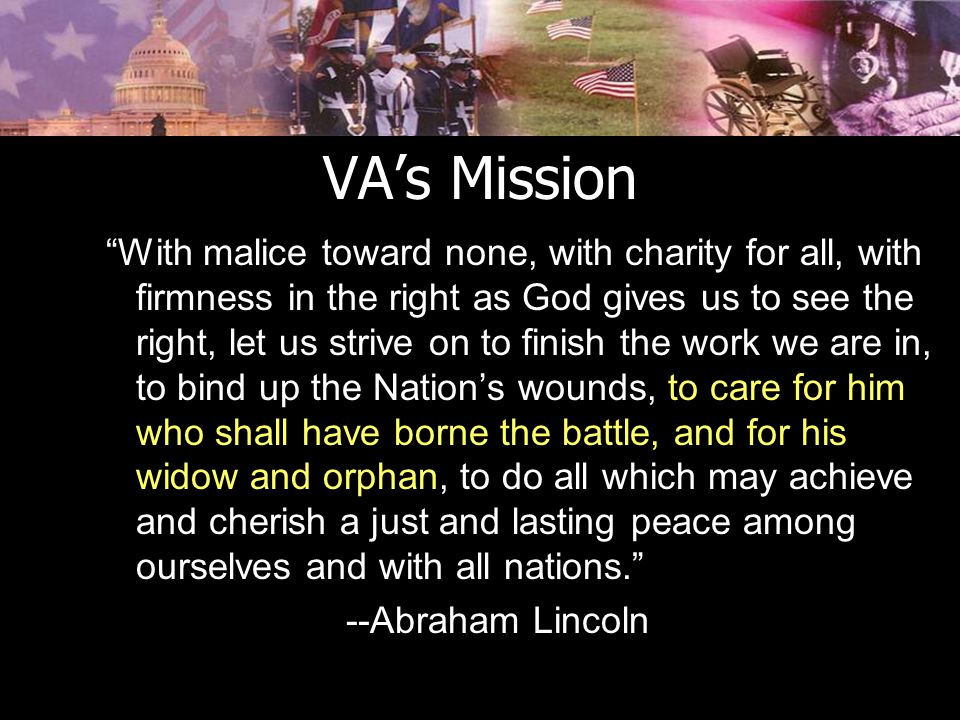 VA's Mission With malice toward none, with charity for all, with firmness in the right as God gives us to see the right, let us strive on to finish the work we are in, to bind up the Nation's wounds, to care for him who shall have borne the battle, and for his widow and orphan, to do all which may achieve and cherish a just and lasting peace among ourselves and with all nations. --Abraham Lincoln
