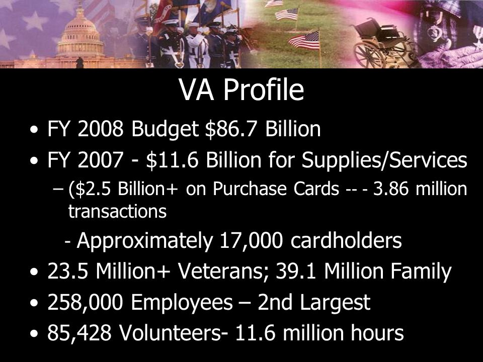 VA Profile FY 2008 Budget $86.7 Billion FY 2007 - $11.6 Billion for Supplies/Services –($2.5 Billion+ on Purchase Cards -- - 3.86 million transactions - Approximately 17,000 cardholders 23.5 Million+ Veterans; 39.1 Million Family 258,000 Employees – 2nd Largest 85,428 Volunteers- 11.6 million hours
