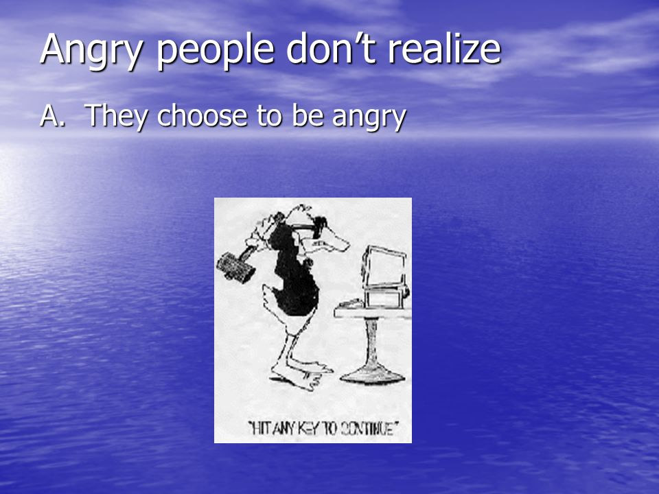 Angry people don't realize A. They choose to be angry
