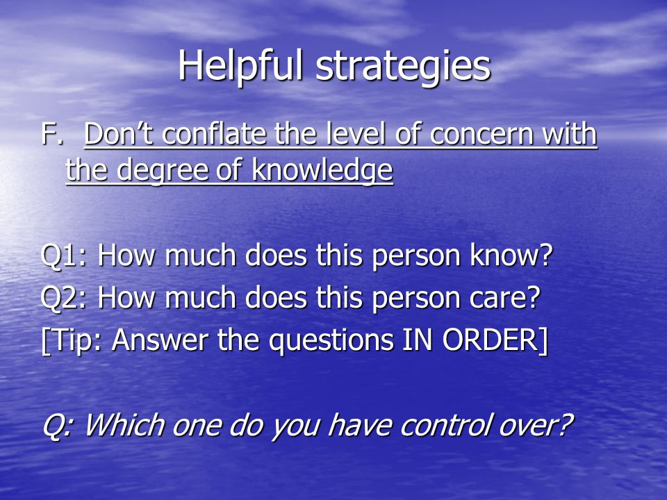 Helpful strategies F. Don't conflate the level of concern with the degree of knowledge Q1: How much does this person know? Q2: How much does this pers