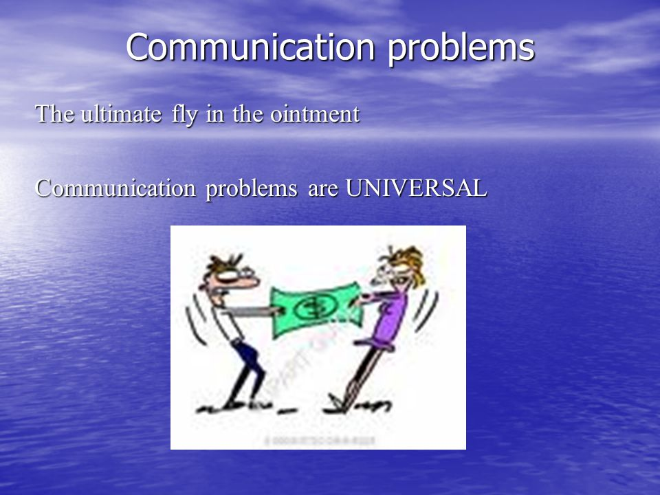 The ultimate fly in the ointment Communication problems are UNIVERSAL Communication problems