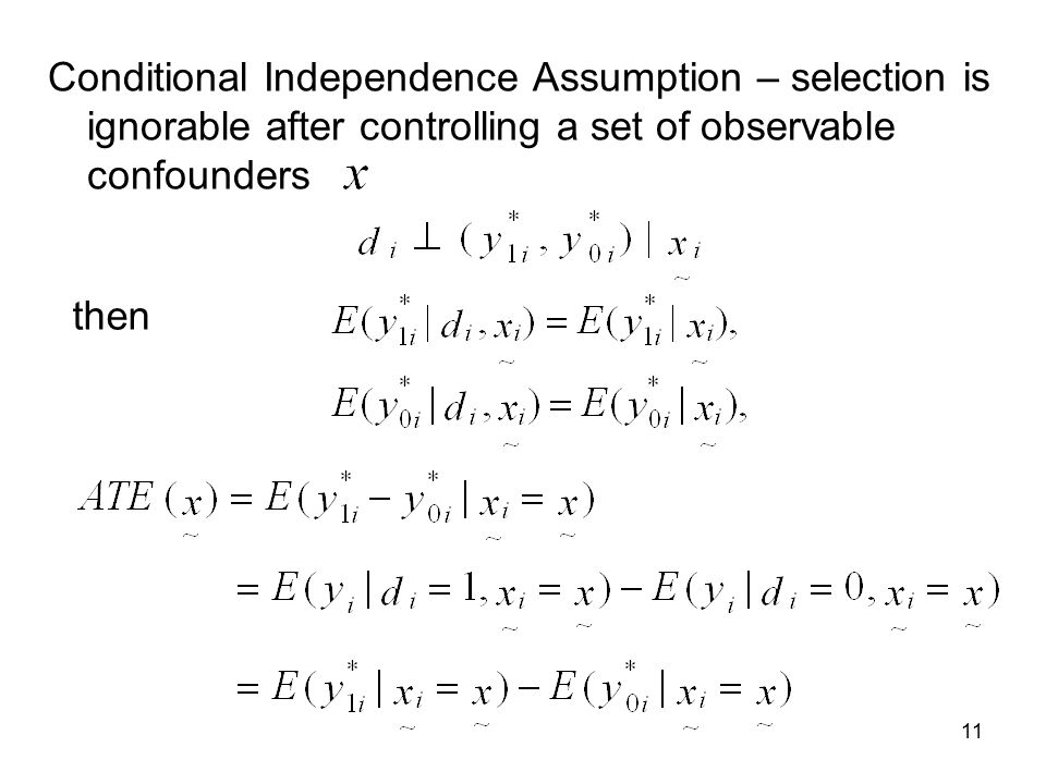 11 Conditional Independence Assumption – selection is ignorable after controlling a set of observable confounders then