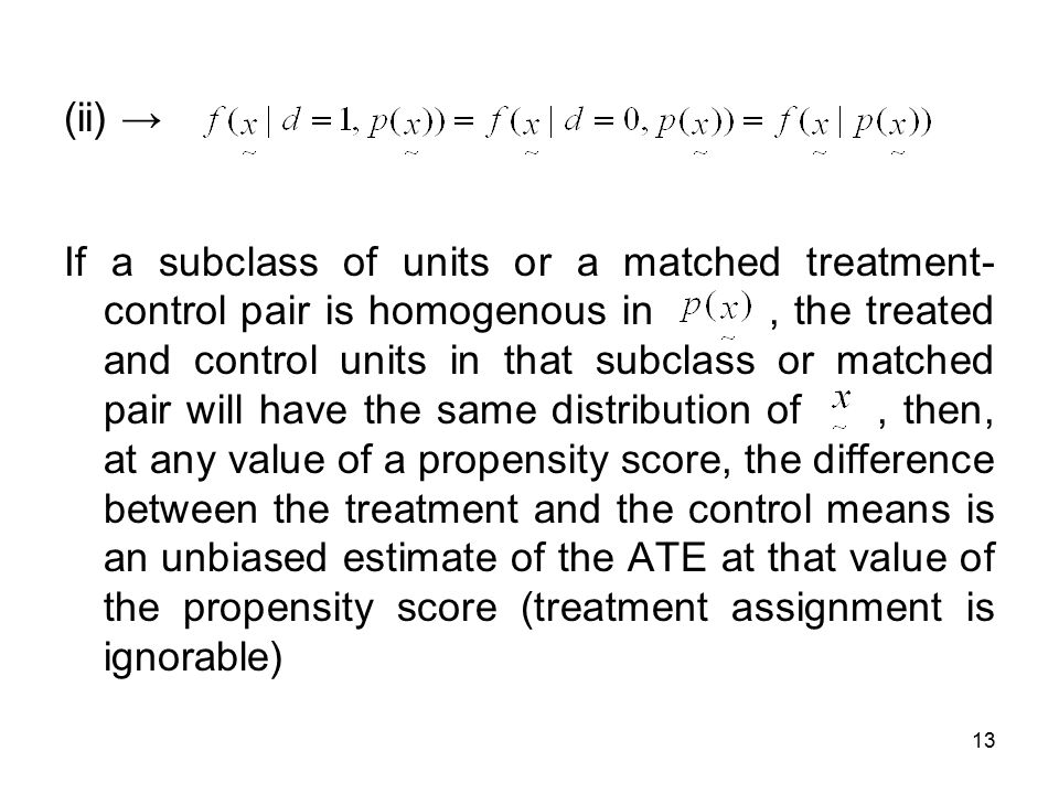 13 (ii) → If a subclass of units or a matched treatment- control pair is homogenous in, the treated and control units in that subclass or matched pair will have the same distribution of, then, at any value of a propensity score, the difference between the treatment and the control means is an unbiased estimate of the ATE at that value of the propensity score (treatment assignment is ignorable)