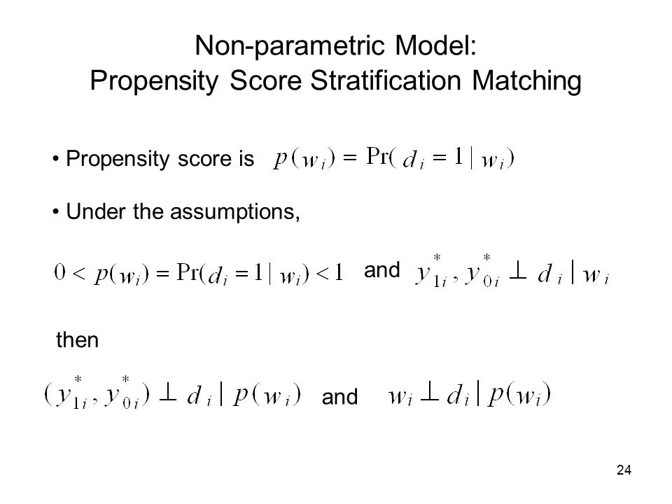 24 Non-parametric Model: Propensity Score Stratification Matching Propensity score is Under the assumptions, and then and