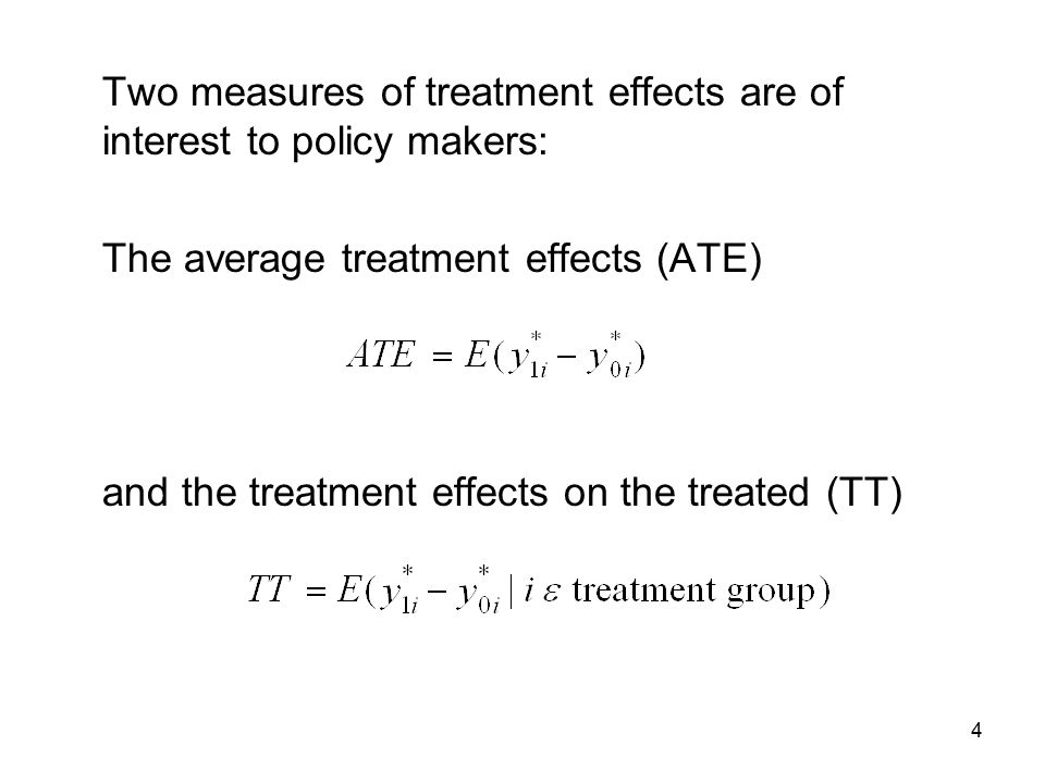 4 Two measures of treatment effects are of interest to policy makers: The average treatment effects (ATE) and the treatment effects on the treated (TT)
