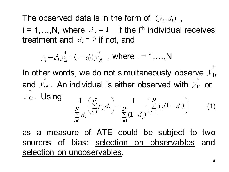 6 The observed data is in the form of, i = 1,…,N, where if the i th individual receives treatment and if not, and, where i = 1,…,N In other words, we do not simultaneously observe and.