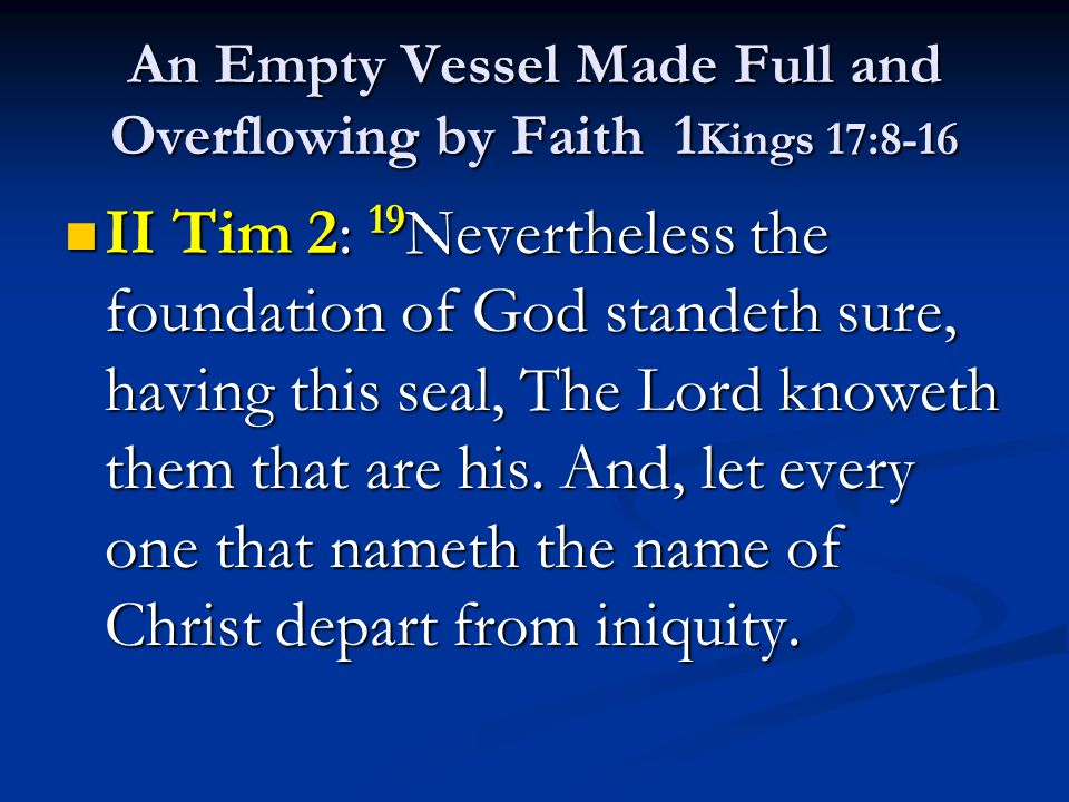 An Empty Vessel Made Full and Overflowing by Faith 1 Kings 17:8-16 II Tim 2: 19 Nevertheless the foundation of God standeth sure, having this seal, Th