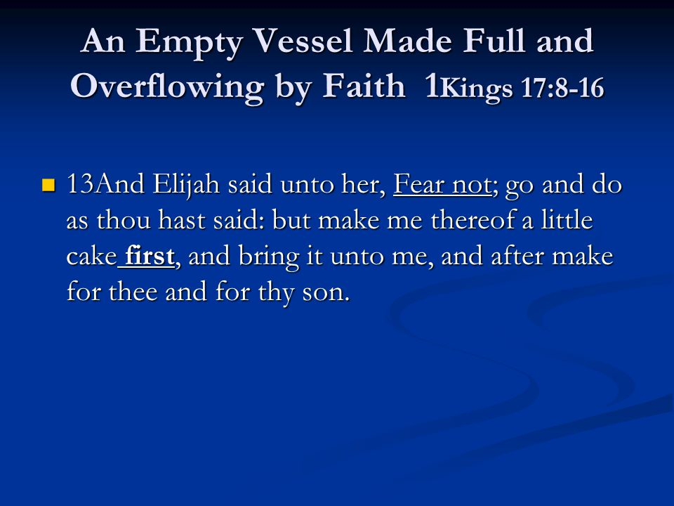 An Empty Vessel Made Full and Overflowing by Faith 1 Kings 17:8-16 13And Elijah said unto her, Fear not; go and do as thou hast said: but make me ther