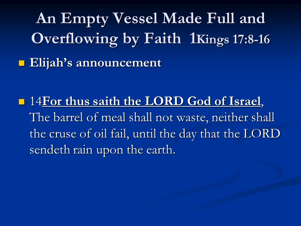 An Empty Vessel Made Full and Overflowing by Faith 1 Kings 17:8-16 Elijah's announcement Elijah's announcement 14For thus saith the LORD God of Israel