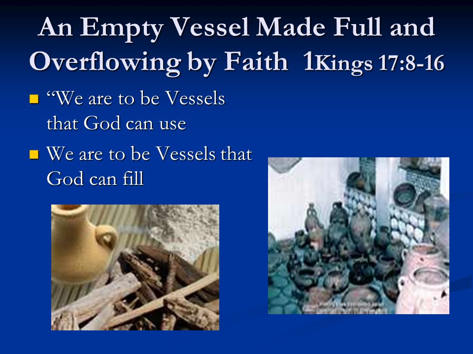 """An Empty Vessel Made Full and Overflowing by Faith 1 Kings 17:8-16 """"We are to be Vessels that God can use """"We are to be Vessels that God can use We ar"""