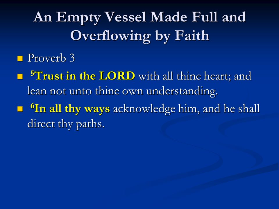 An Empty Vessel Made Full and Overflowing by Faith Proverb 3 Proverb 3 5 Trust in the LORD with all thine heart; and lean not unto thine own understan
