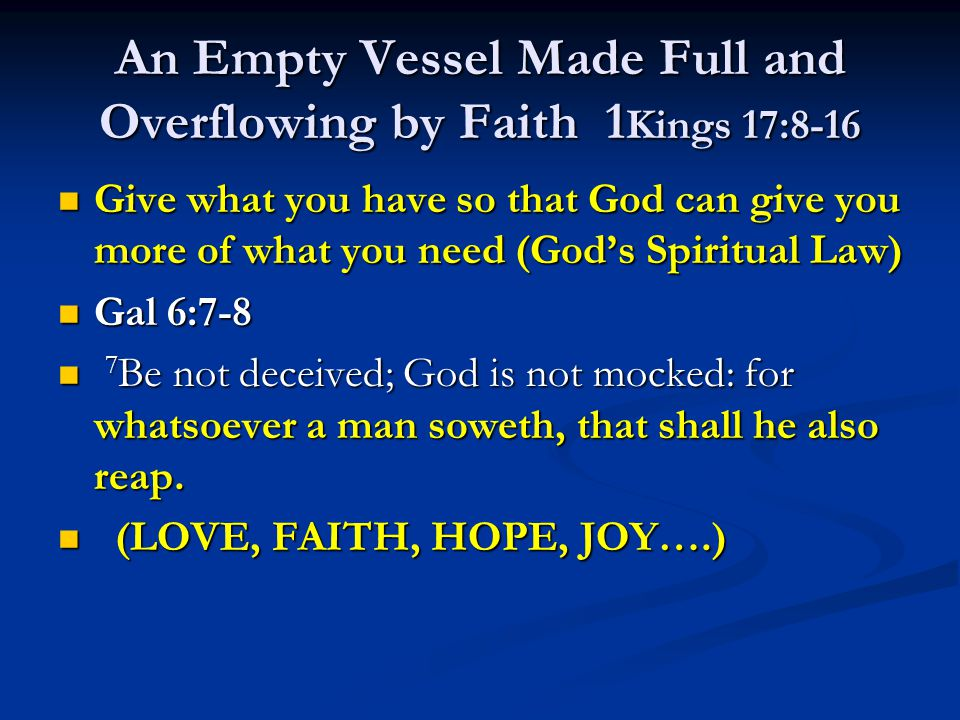 An Empty Vessel Made Full and Overflowing by Faith 1 Kings 17:8-16 Give what you have so that God can give you more of what you need (God's Spiritual