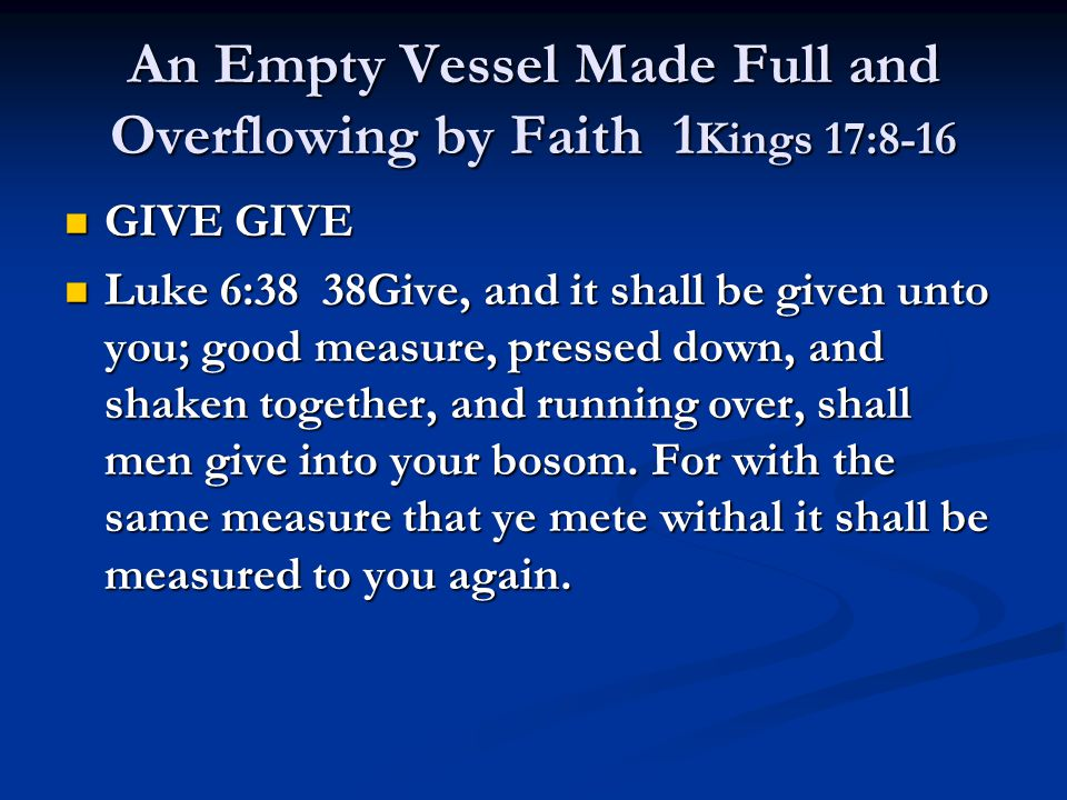 An Empty Vessel Made Full and Overflowing by Faith 1 Kings 17:8-16 GIVE GIVE GIVE GIVE Luke 6:38 38Give, and it shall be given unto you; good measure,
